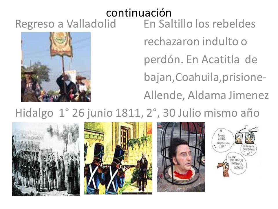 continuación Regreso a Valladolid En Saltillo los rebeldes rechazaron indulto o perdón. En Acatitla de bajan,Coahuila,prisione- Allende, Aldama Jimene