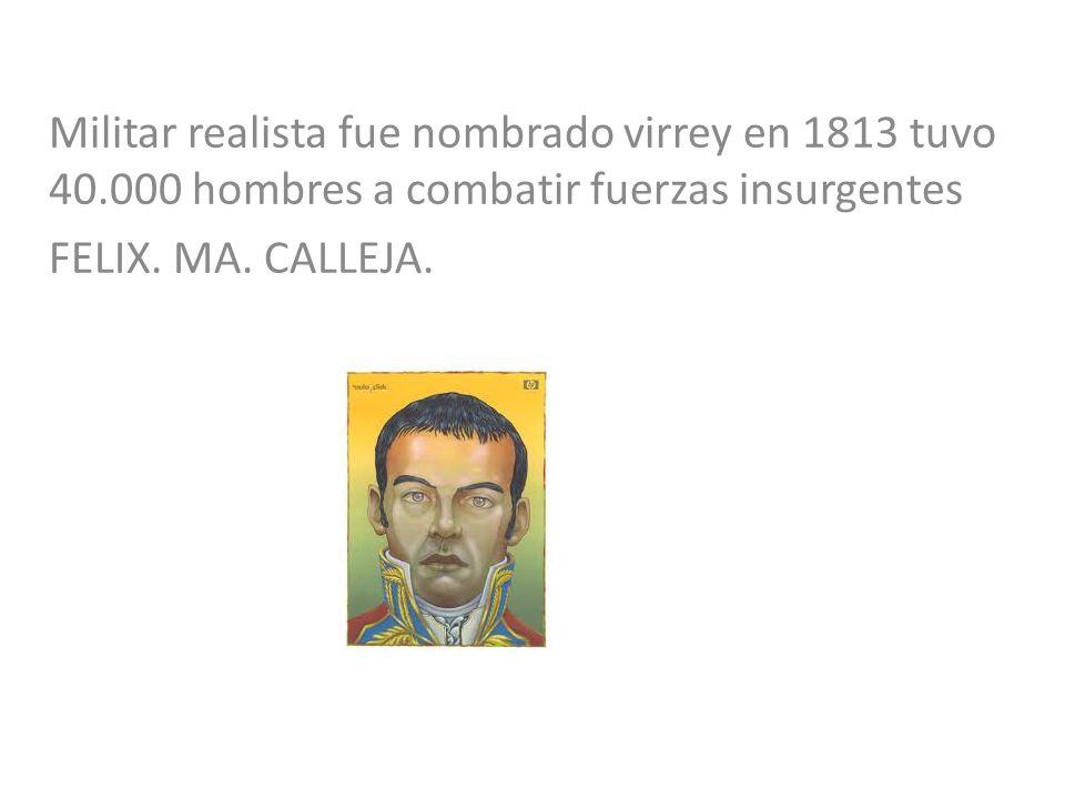 Militar realista fue nombrado virrey en 1813 tuvo 40.000 hombres a combatir fuerzas insurgentes FELIX. MA. CALLEJA.