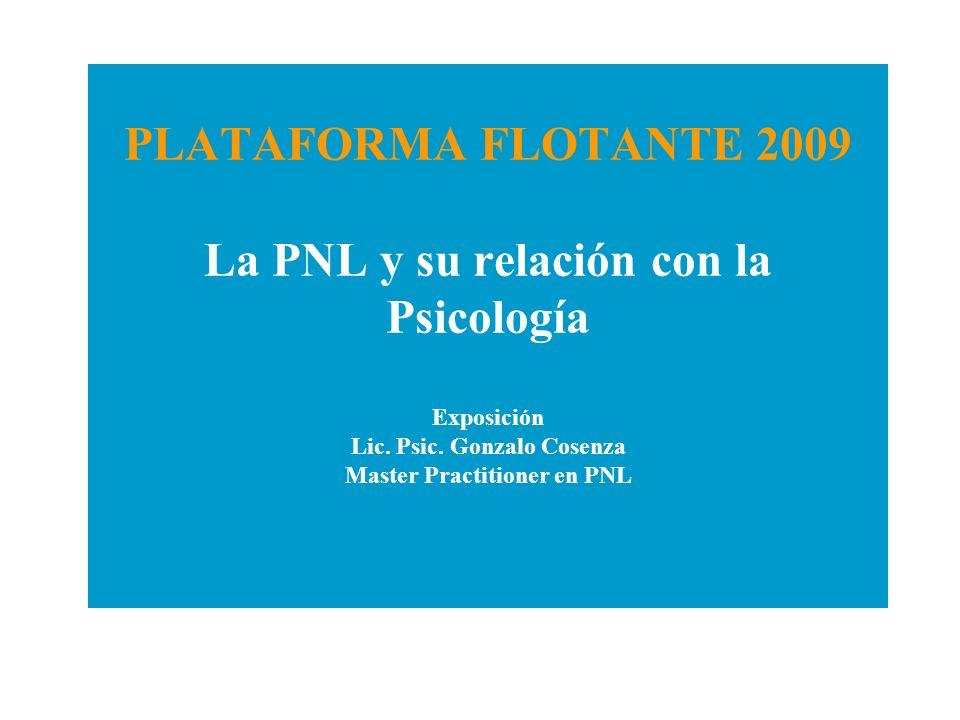 PLATAFORMA FLOTANTE 2009 La PNL y su relación con la Psicología Exposición Lic. Psic. Gonzalo Cosenza Master Practitioner en PNL