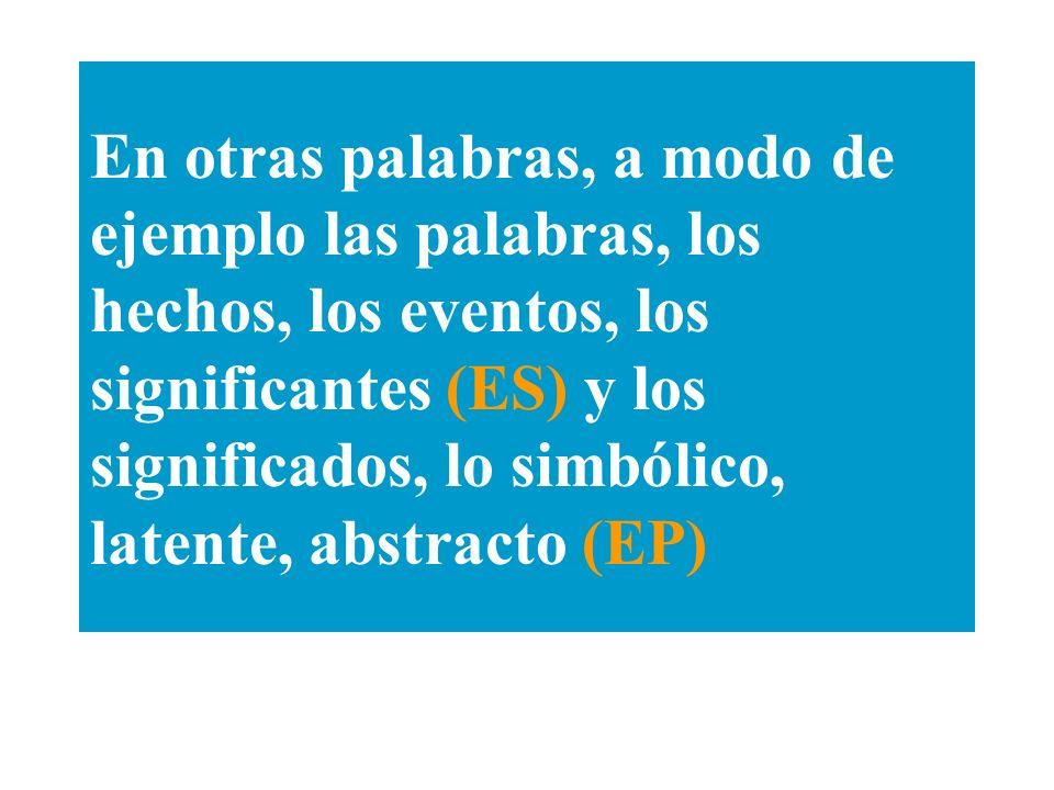 En otras palabras, a modo de ejemplo las palabras, los hechos, los eventos, los significantes (ES) y los significados, lo simbólico, latente, abstract