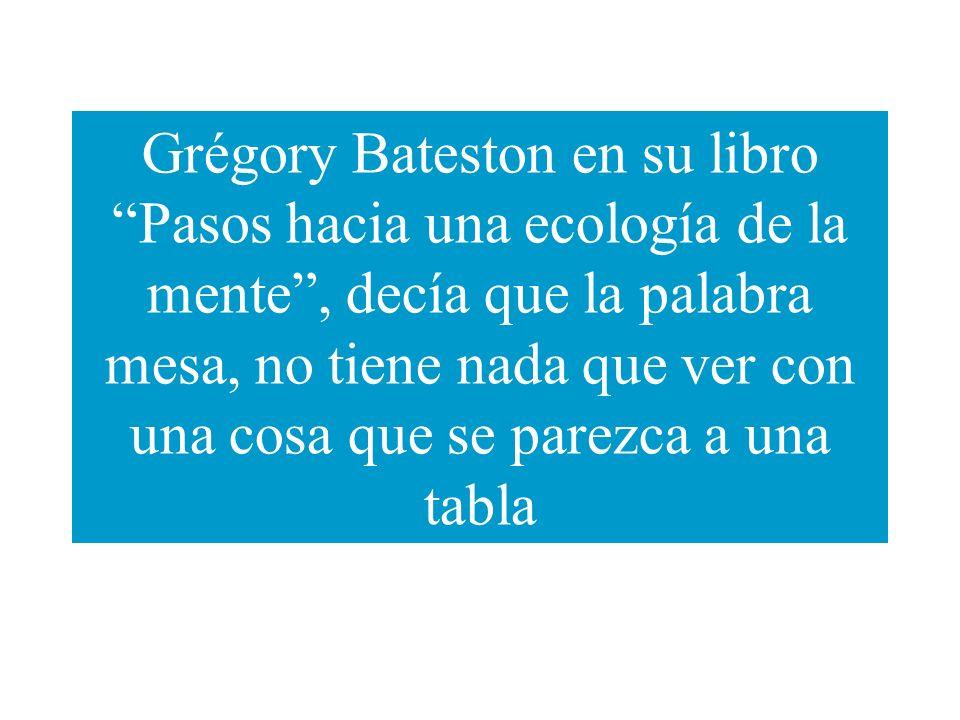 Grégory Bateston en su libro Pasos hacia una ecología de la mente, decía que la palabra mesa, no tiene nada que ver con una cosa que se parezca a una
