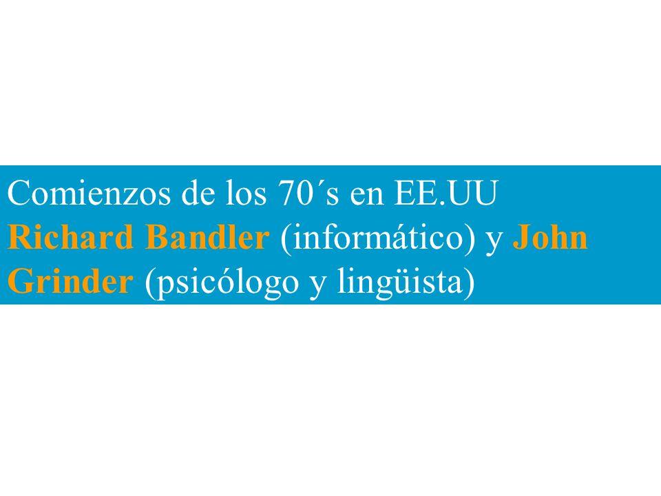 Comienzos de los 70´s en EE.UU Richard Bandler (informático) y John Grinder (psicólogo y lingüista)