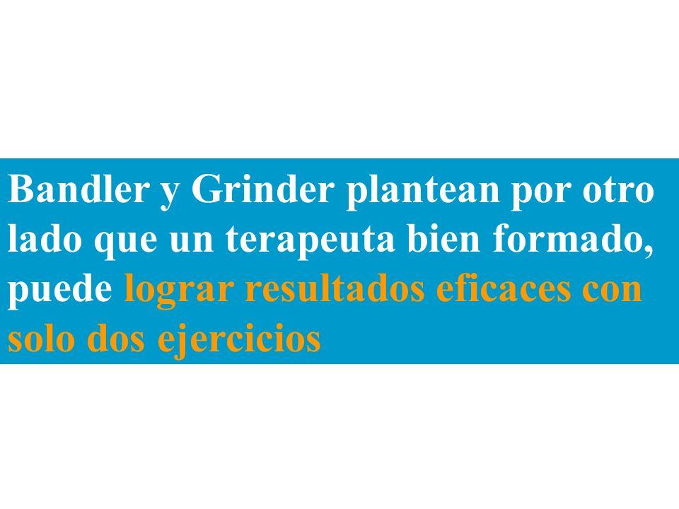 Bandler y Grinder plantean por otro lado que un terapeuta bien formado, puede lograr resultados eficaces con solo dos ejercicios