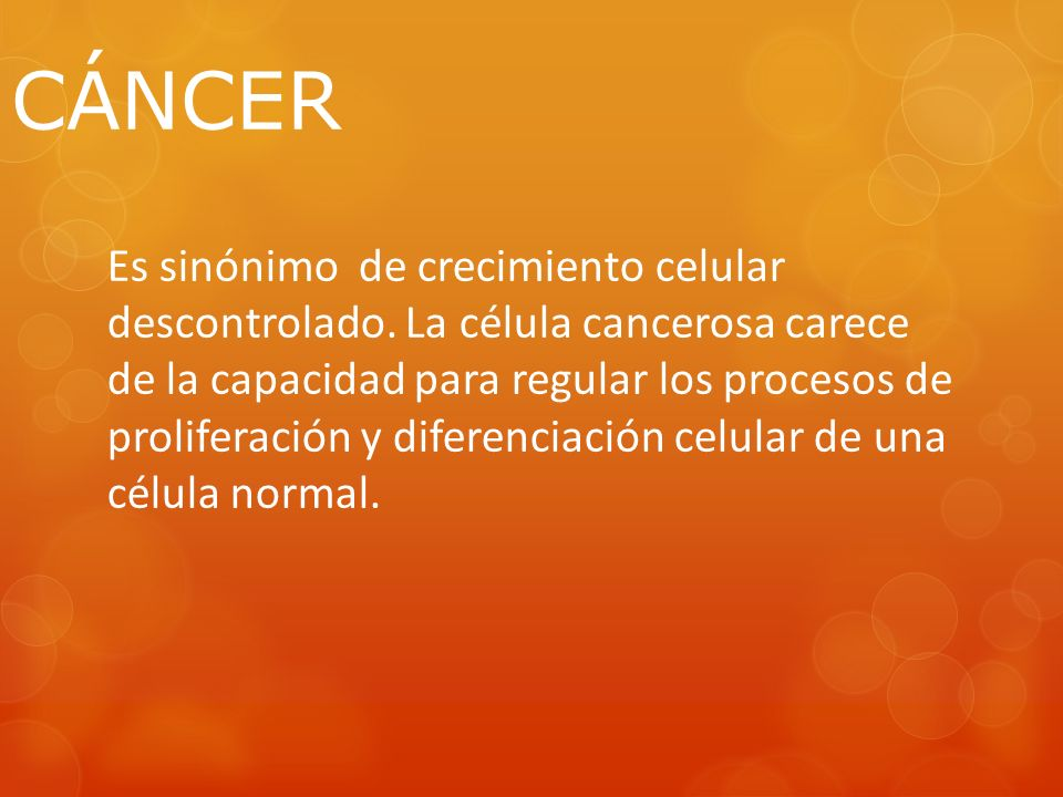 CÁNCER Es sinónimo de crecimiento celular descontrolado. La célula cancerosa carece de la capacidad para regular los procesos de proliferación y difer