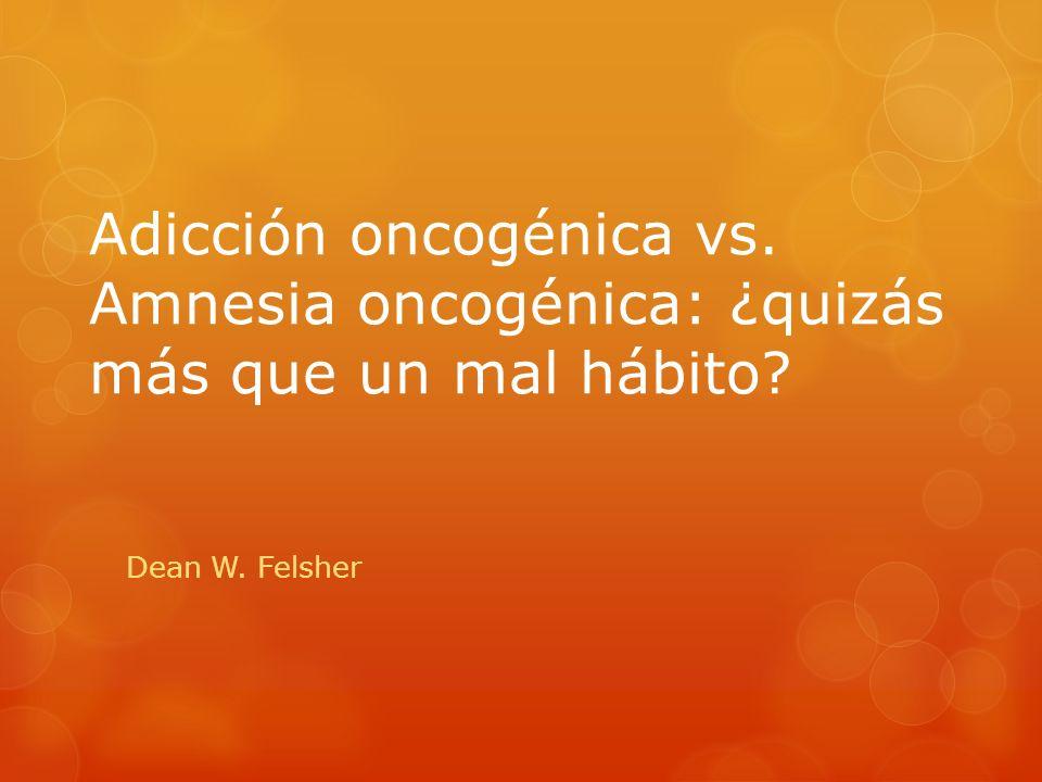 Adicción oncogénica vs. Amnesia oncogénica: ¿quizás más que un mal hábito? Dean W. Felsher