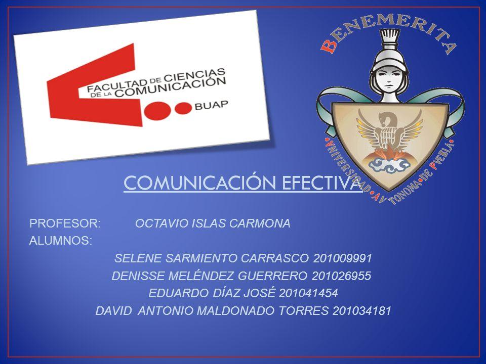 COMUNICACIÓN EFECTIVA PROFESOR: OCTAVIO ISLAS CARMONA ALUMNOS: SELENE SARMIENTO CARRASCO 201009991 DENISSE MELÉNDEZ GUERRERO 201026955 EDUARDO DÍAZ JO