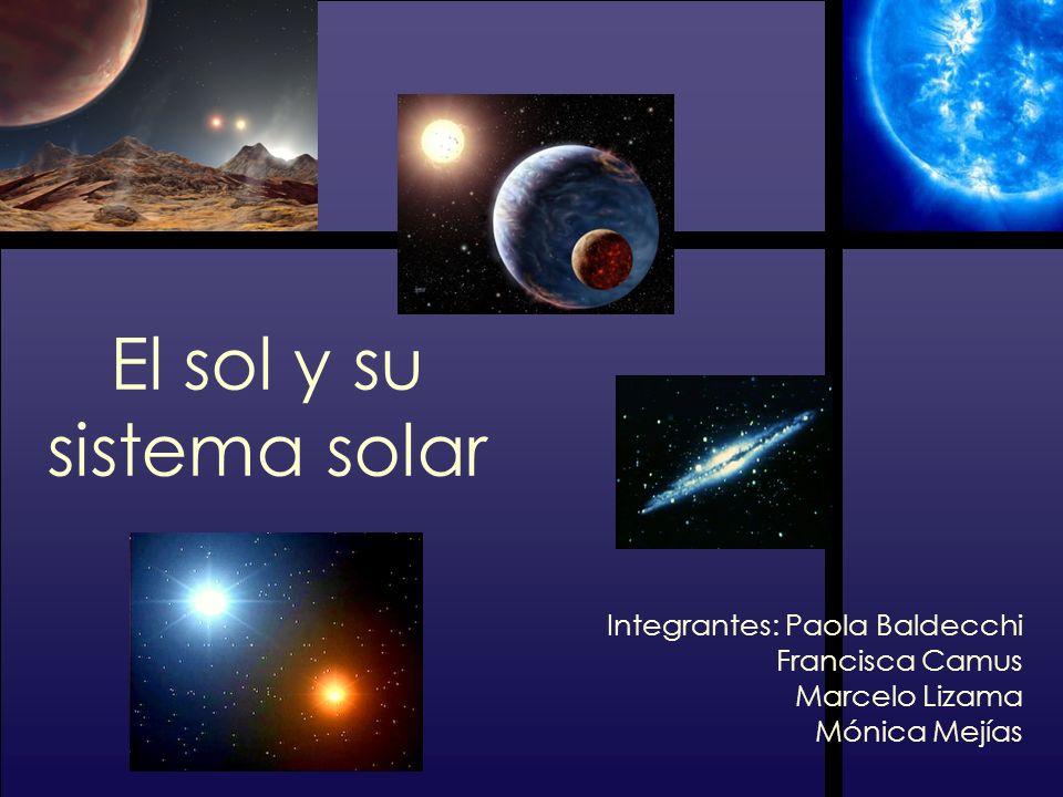El sol y su sistema solar Integrantes: Paola Baldecchi Francisca Camus Marcelo Lizama Mónica Mejías