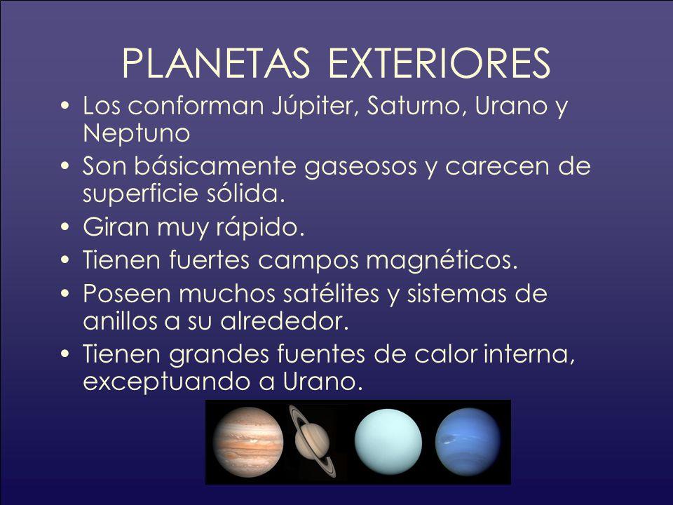 PLANETAS EXTERIORES Los conforman Júpiter, Saturno, Urano y Neptuno Son básicamente gaseosos y carecen de superficie sólida. Giran muy rápido. Tienen