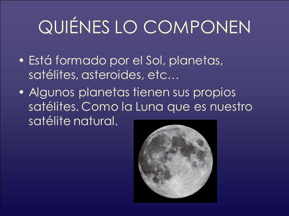 QUIÉNES LO COMPONEN Está formado por el Sol, planetas, satélites, asteroides, etc… Algunos planetas tienen sus propios satélites. Como la Luna que es