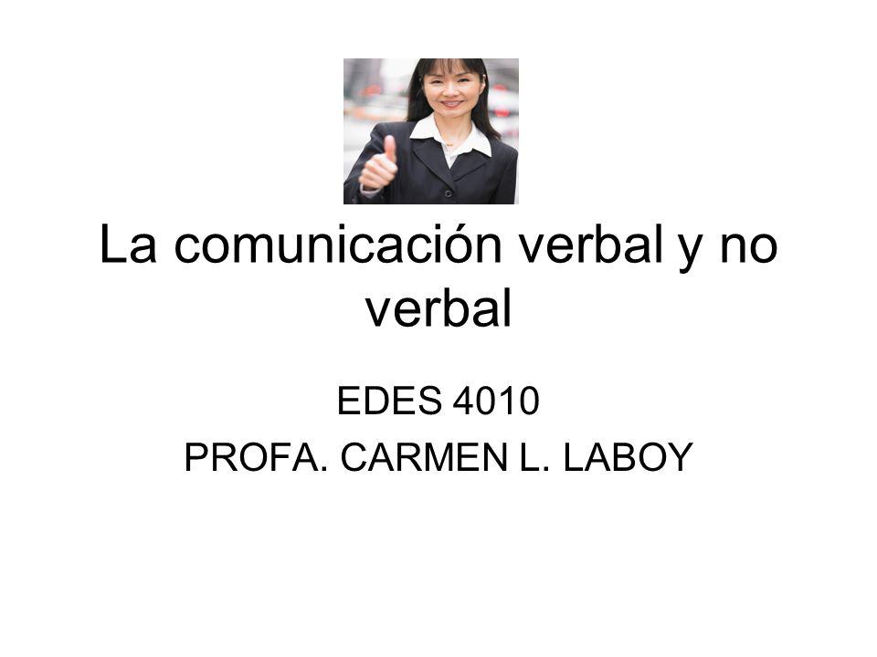 La comunicación verbal y no verbal EDES 4010 PROFA. CARMEN L. LABOY