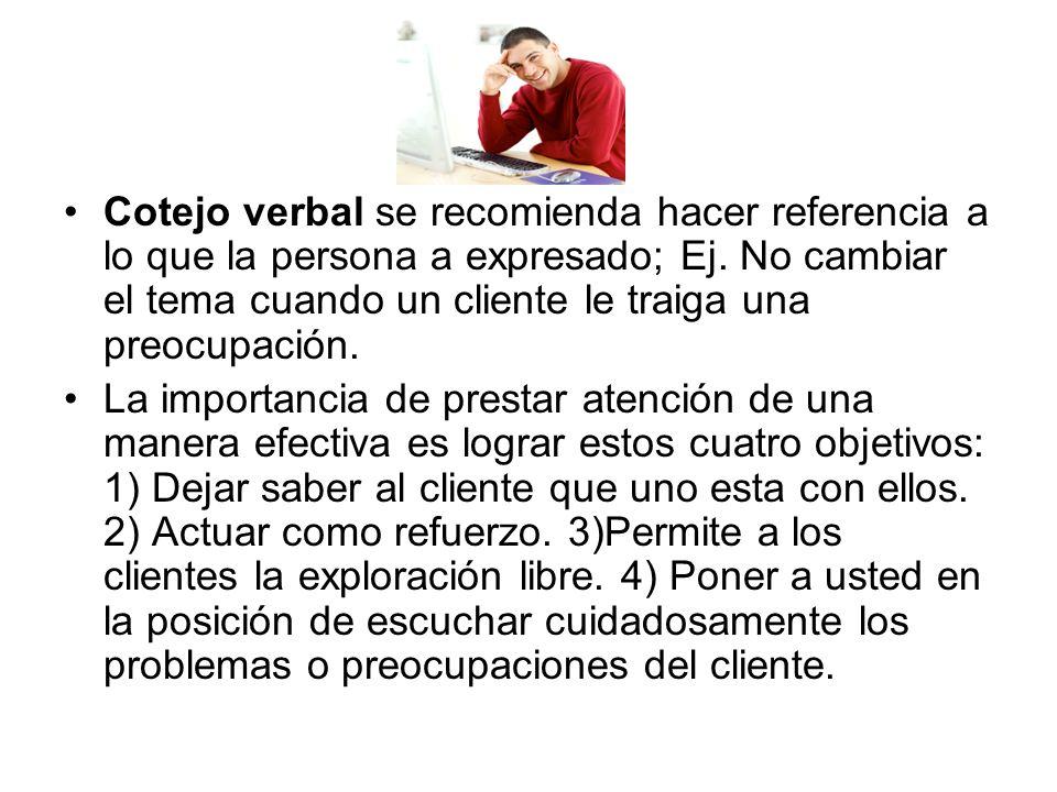 Cotejo verbal se recomienda hacer referencia a lo que la persona a expresado; Ej. No cambiar el tema cuando un cliente le traiga una preocupación. La