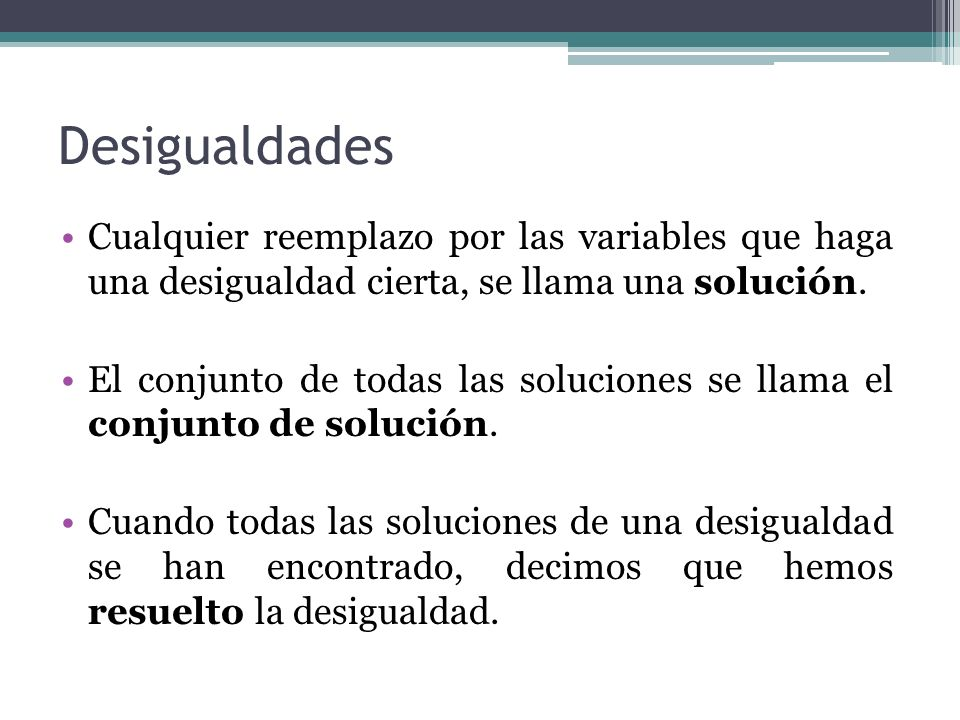Cualquier reemplazo por las variables que haga una desigualdad cierta, se llama una solución. El conjunto de todas las soluciones se llama el conjunto