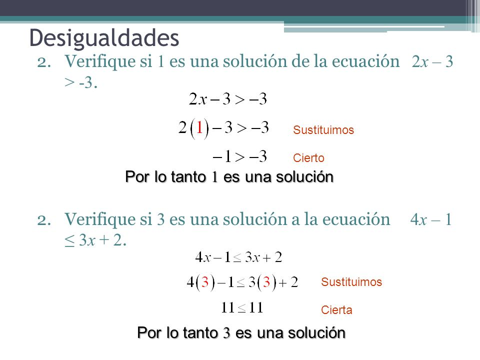 Desigualdades 2.Verifique si 1 es una solución de la ecuación 2x – 3 > -3. 2.Verifique si 3 es una solución a la ecuación 4x – 1 3x + 2. Sustituimos C