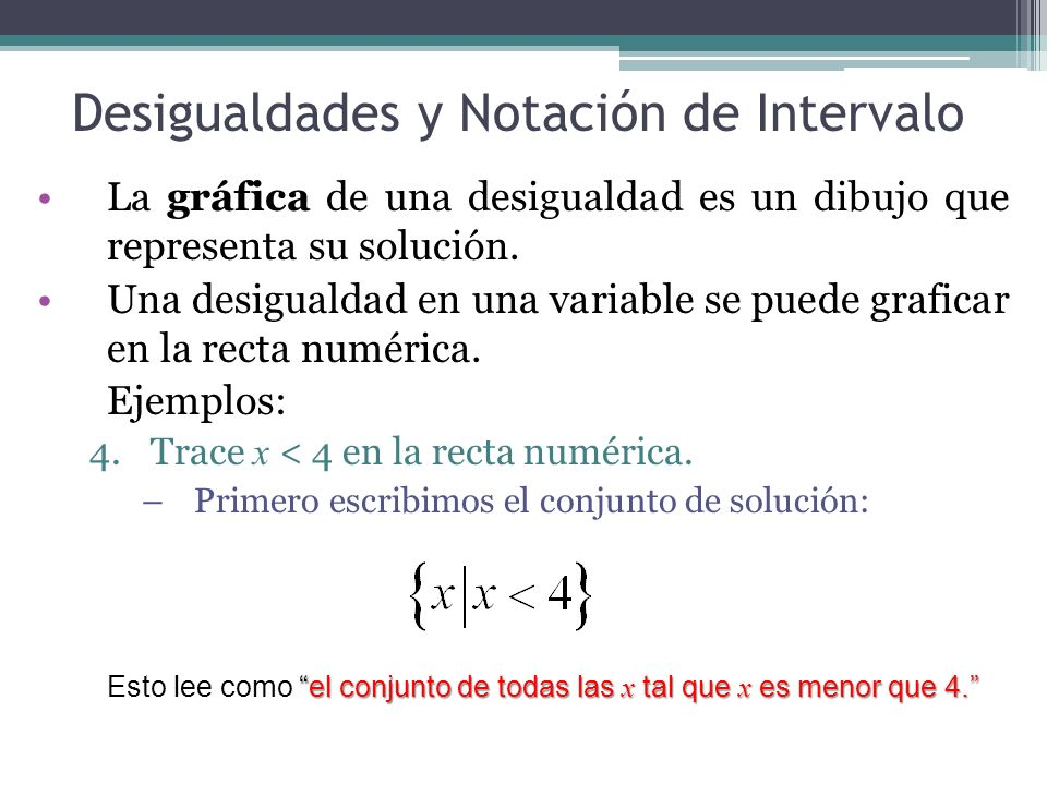 Desigualdades y Notación de Intervalo Otra manera de escribir la solución es usando notación de intervalo y se representa así: (-, 4) Luego trazamos la gráfica en la recta numérica como sigue: Donde la solución es todos los números reales menor que 4 y: sombreamos todos los números menor que 4, e indicamos que el 4 no es una solución usando un paréntesis derecho ) en 4.
