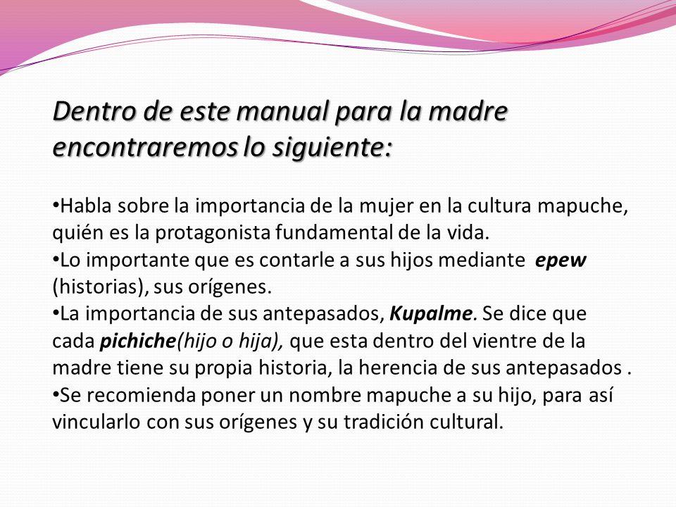 Dentro de este manual para la madre encontraremos lo siguiente: Habla sobre la importancia de la mujer en la cultura mapuche, quién es la protagonista