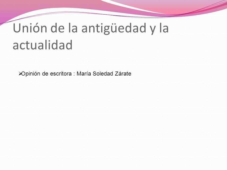 Unión de la antigüedad y la actualidad Opinión de escritora : María Soledad Zárate