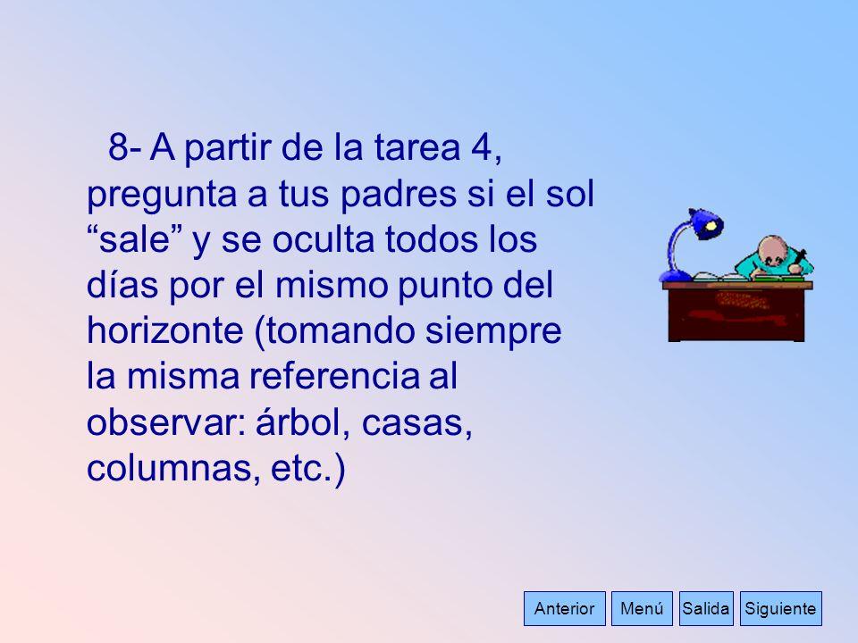 AnteriorMenúSalidaSiguiente 8- A partir de la tarea 4, pregunta a tus padres si el sol sale y se oculta todos los días por el mismo punto del horizont