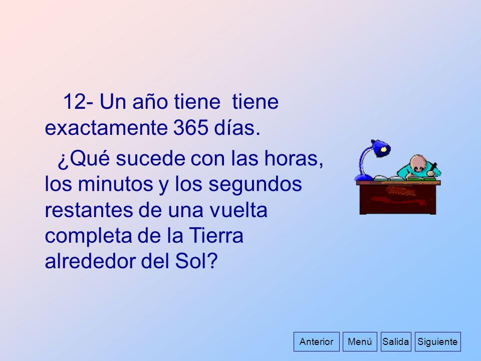 AnteriorMenúSalida 12- Un año tiene tiene exactamente 365 días. ¿Qué sucede con las horas, los minutos y los segundos restantes de una vuelta completa