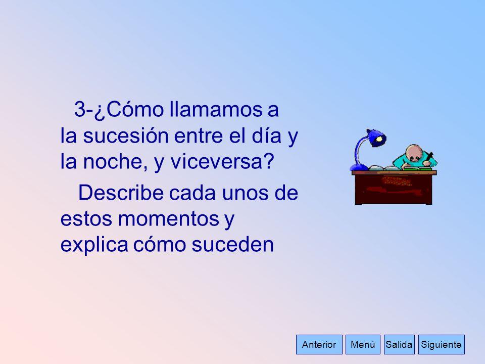 AnteriorSalidaMenúSiguiente 3-¿Cómo llamamos a la sucesión entre el día y la noche, y viceversa? Describe cada unos de estos momentos y explica cómo s