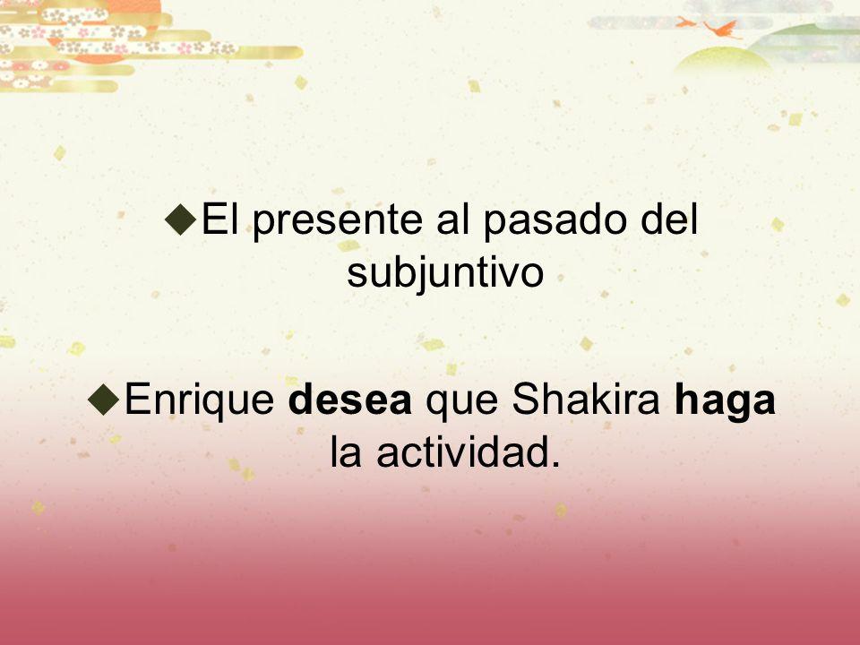 El presente al pasado del subjuntivo Enrique desea que Shakira haga la actividad.