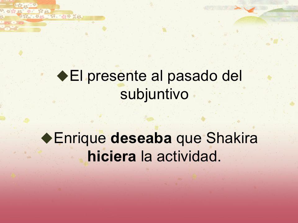 El presente al pasado del subjuntivo Enrique deseaba que Shakira hiciera la actividad.