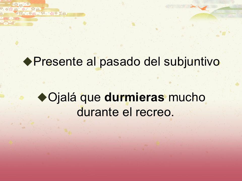 Presente al pasado del subjuntivo Ojalá que durmieras mucho durante el recreo.