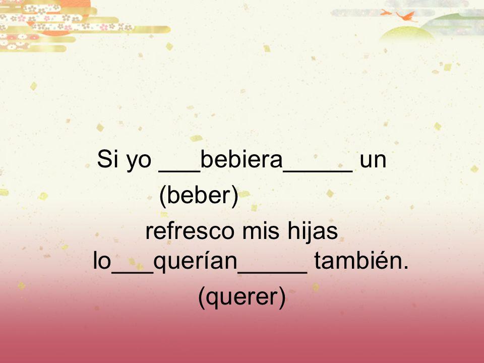 Si yo ___bebiera_____ un (beber) refresco mis hijas lo___querían_____ también. (querer)
