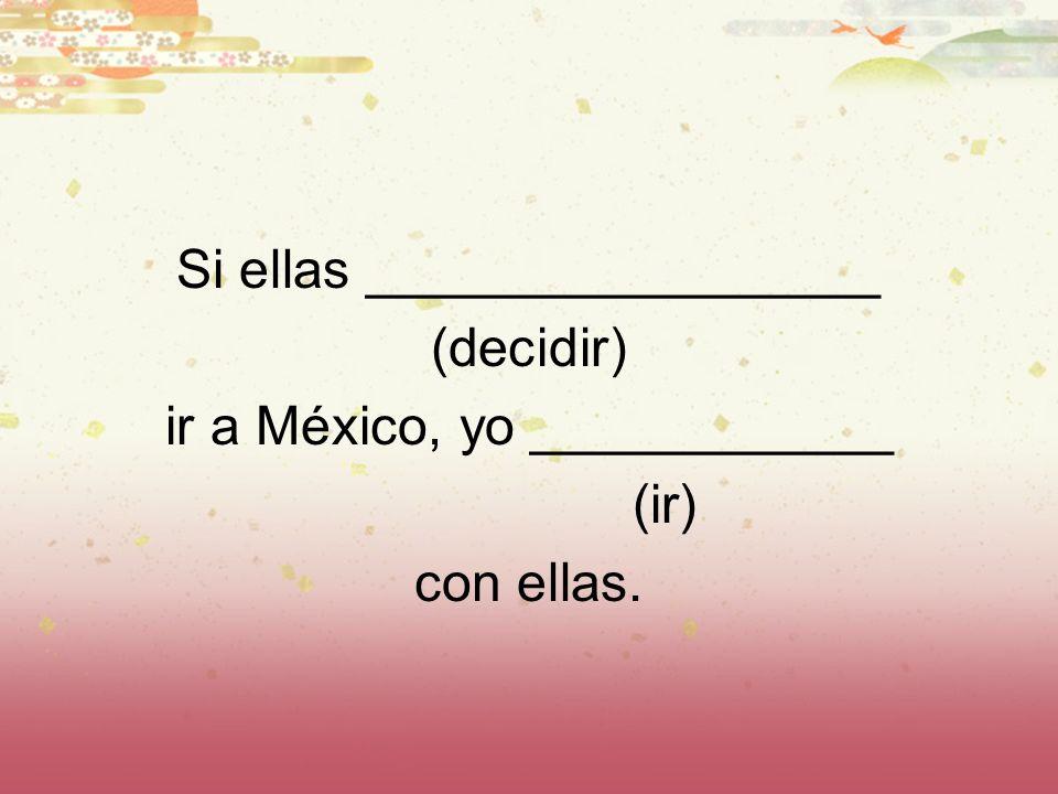 Si ellas _________________ (decidir) ir a México, yo ____________ (ir) con ellas.