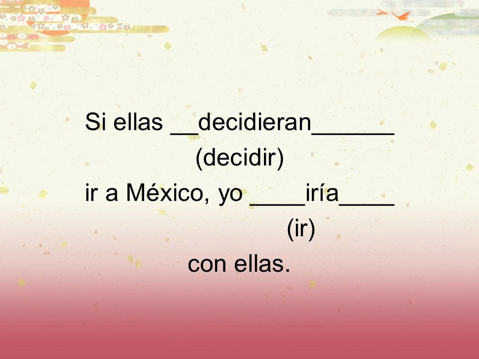 Si ellas __decidieran______ (decidir) ir a México, yo ____iría____ (ir) con ellas.