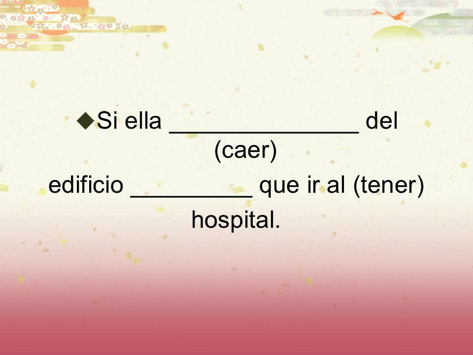 Si ella ______________ del (caer) edificio _________ que ir al (tener) hospital.