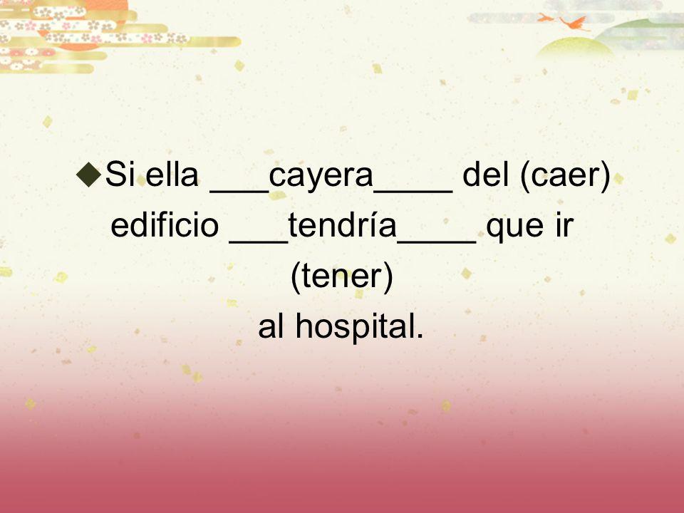 Si ella ___cayera____ del (caer) edificio ___tendría____ que ir (tener) al hospital.