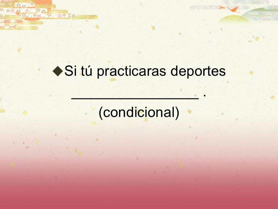 Si tú practicaras deportes ________________. (condicional)