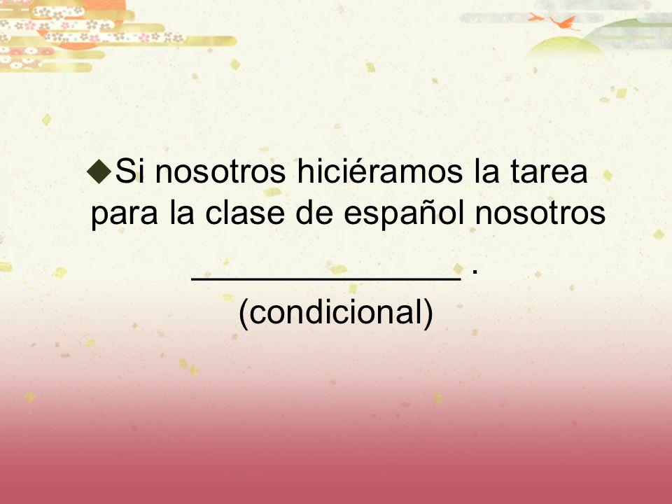 Si nosotros hiciéramos la tarea para la clase de español nosotros ______________. (condicional)