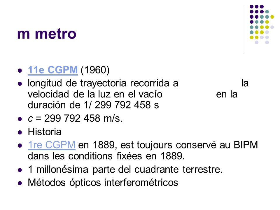 m metro 11e CGPM (1960) 11e CGPM longitud de trayectoria recorrida a la velocidad de la luz en el vacío en la duración de 1/ 299 792 458 s c = 299 792