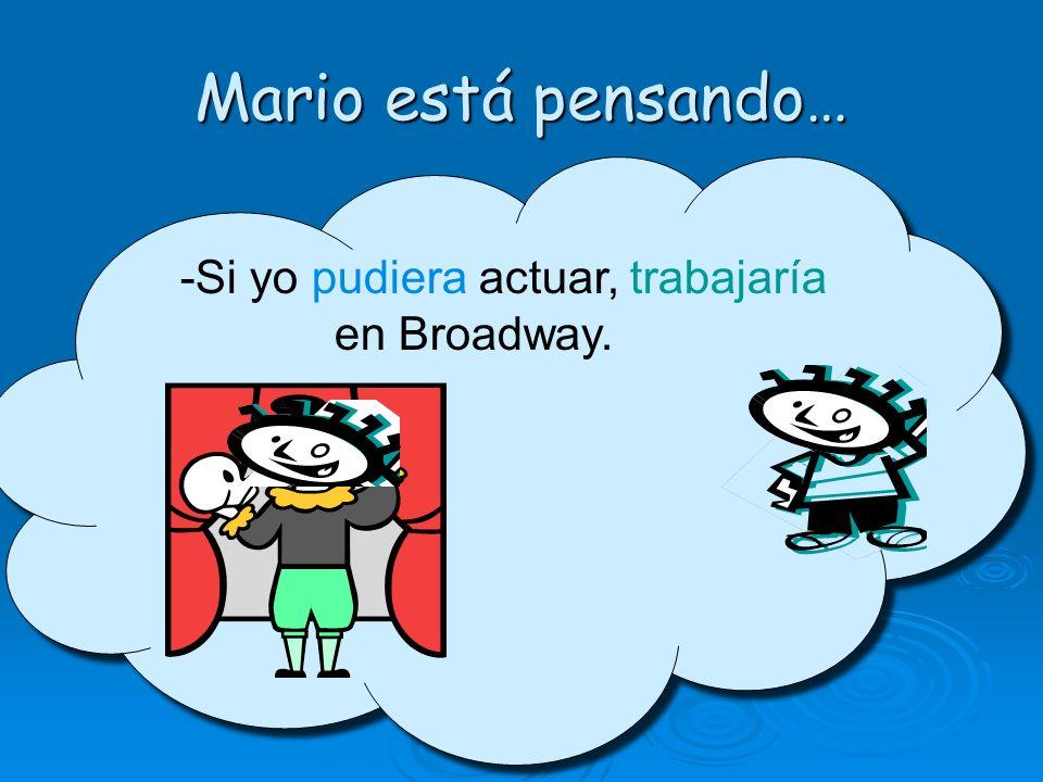 Mario está pensando… -Si yo pudiera actuar, trabajaría en Broadway.
