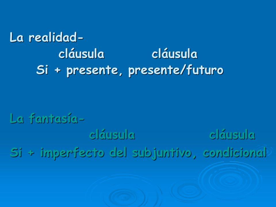 La realidad- cláusula cláusula Si + presente, presente/futuro La fantasía- cláusula cláusula Si + imperfecto del subjuntivo, condicional