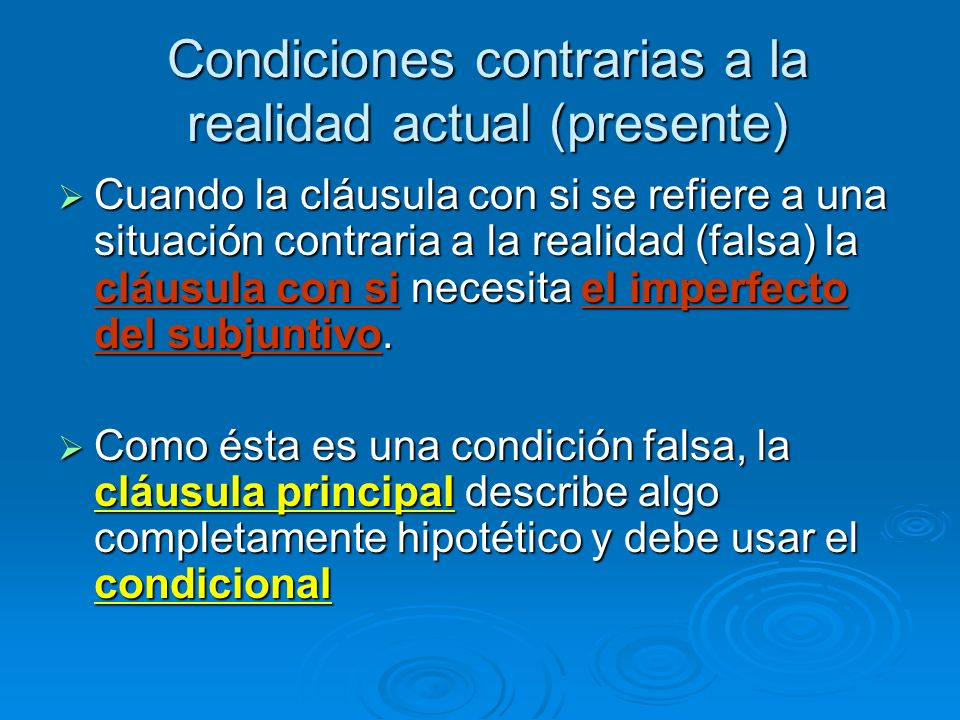 Condiciones contrarias a la realidad actual (presente) Cuando la cláusula con si se refiere a una situación contraria a la realidad (falsa) la cláusul