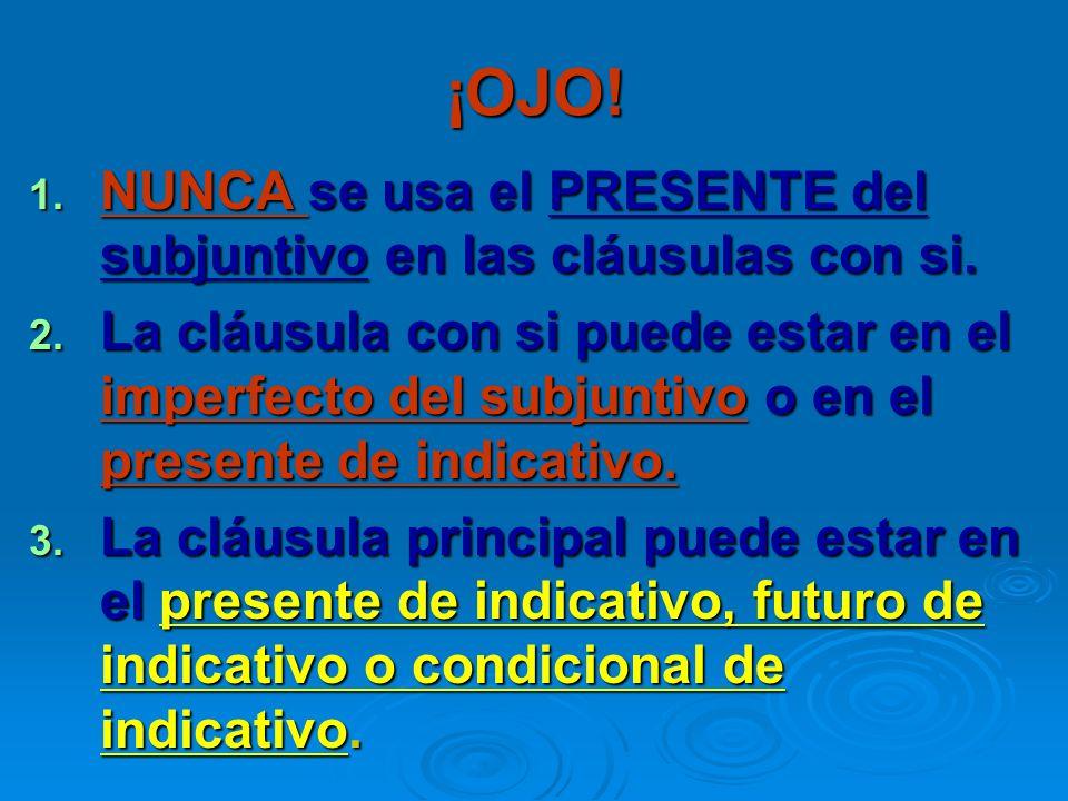 ¡OJO! 1. NUNCA se usa el PRESENTE del subjuntivo en las cláusulas con si. 2. La cláusula con si puede estar en el imperfecto del subjuntivo o en el pr