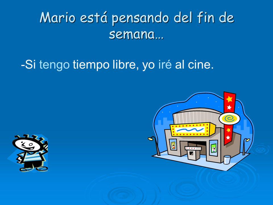 Mario está pensando del fin de semana… -Si tengo tiempo libre, yo iré al cine.