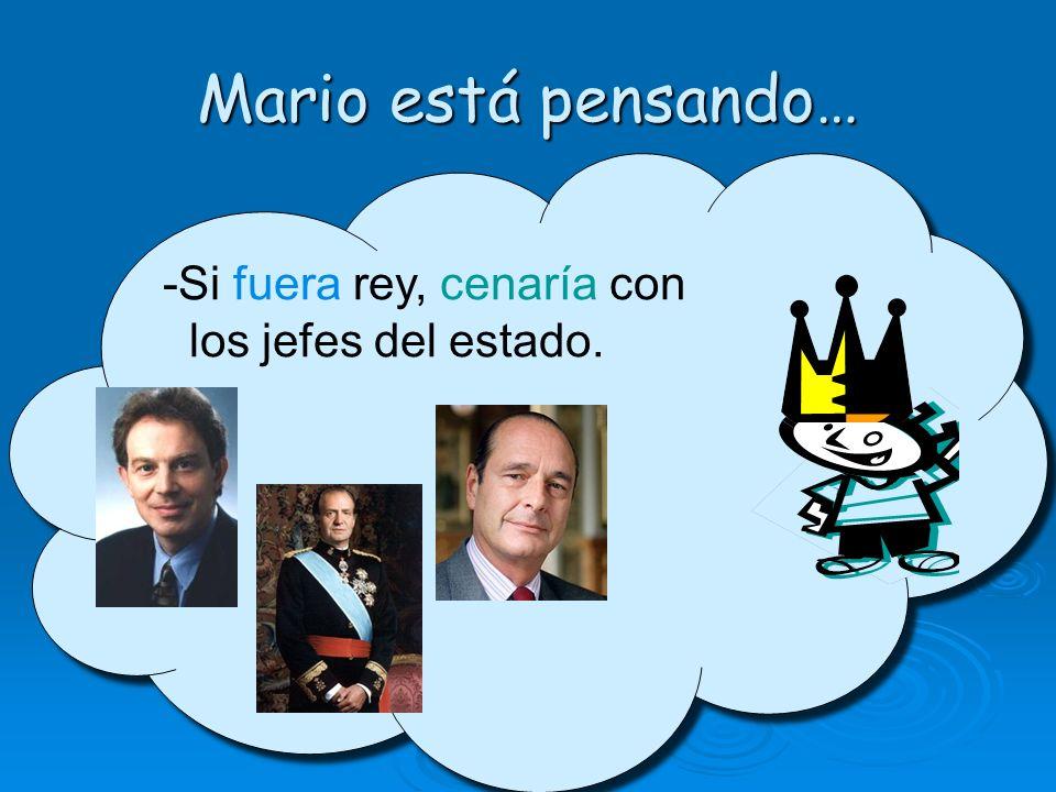 Mario está pensando… -Si fuera rey, cenaría con los jefes del estado. -Si fuera rey, cenaría con los jefes del estado.