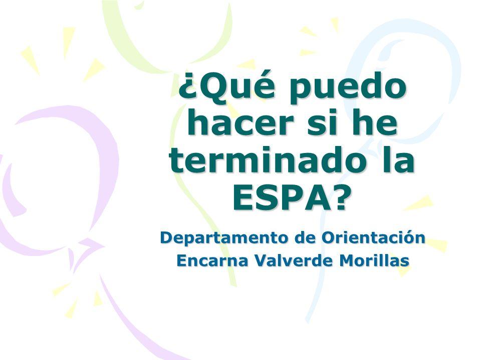 ¿Qué puedo hacer si he terminado la ESPA? Departamento de Orientación Encarna Valverde Morillas