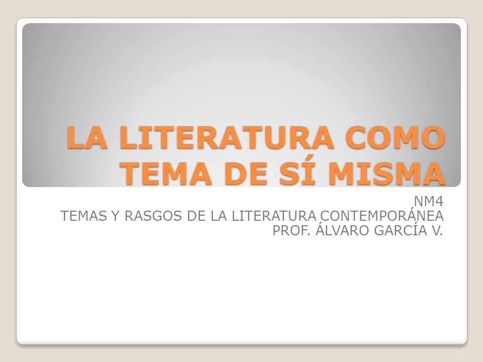 LA LITERATURA COMO TEMA DE SÍ MISMA NM4 TEMAS Y RASGOS DE LA LITERATURA CONTEMPORÁNEA PROF. ÁLVARO GARCÍA V.