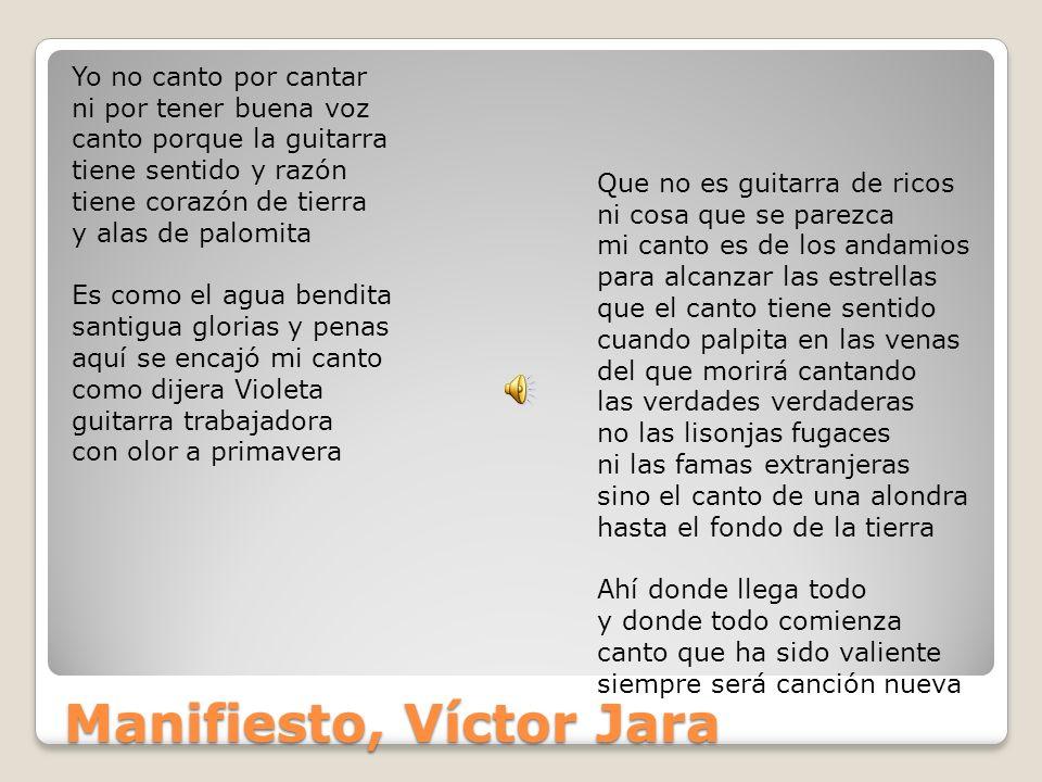 Manifiesto, Víctor Jara Yo no canto por cantar ni por tener buena voz canto porque la guitarra tiene sentido y razón tiene corazón de tierra y alas de