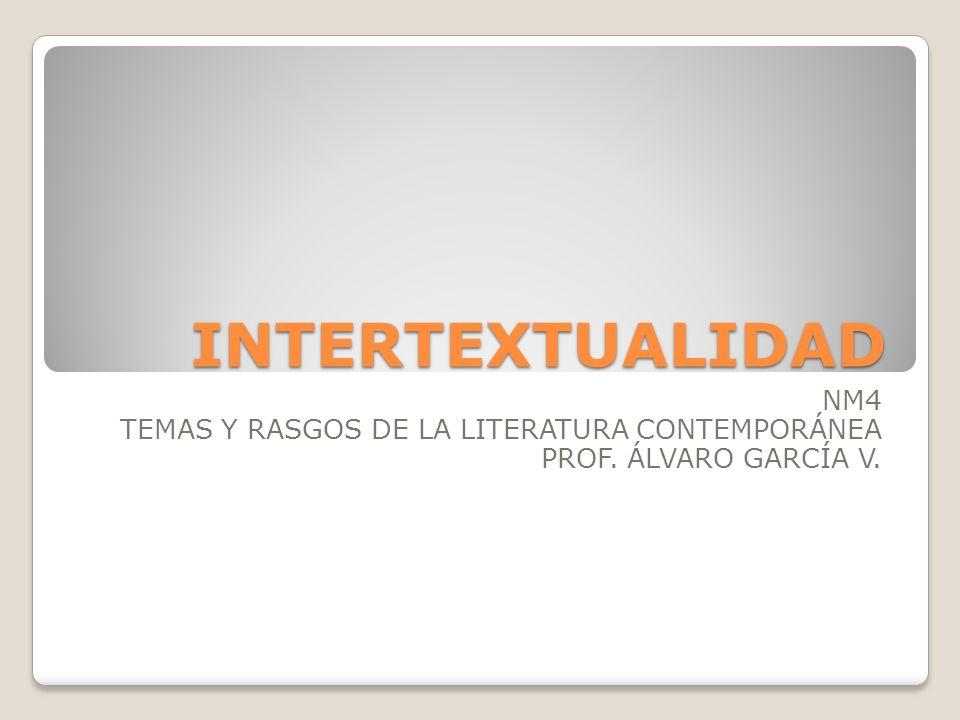 INTERTEXTUALIDAD NM4 TEMAS Y RASGOS DE LA LITERATURA CONTEMPORÁNEA PROF. ÁLVARO GARCÍA V.