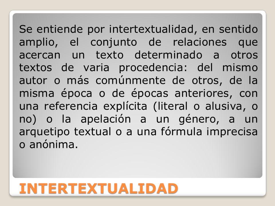 INTERTEXTUALIDAD Se entiende por intertextualidad, en sentido amplio, el conjunto de relaciones que acercan un texto determinado a otros textos de var