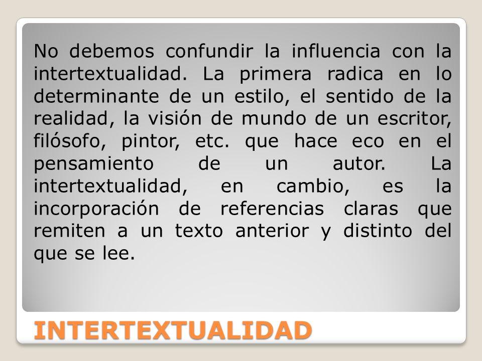 INTERTEXTUALIDAD No debemos confundir la influencia con la intertextualidad. La primera radica en lo determinante de un estilo, el sentido de la reali