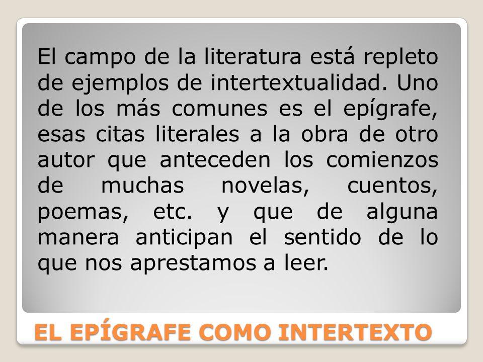 EL EPÍGRAFE COMO INTERTEXTO El campo de la literatura está repleto de ejemplos de intertextualidad. Uno de los más comunes es el epígrafe, esas citas