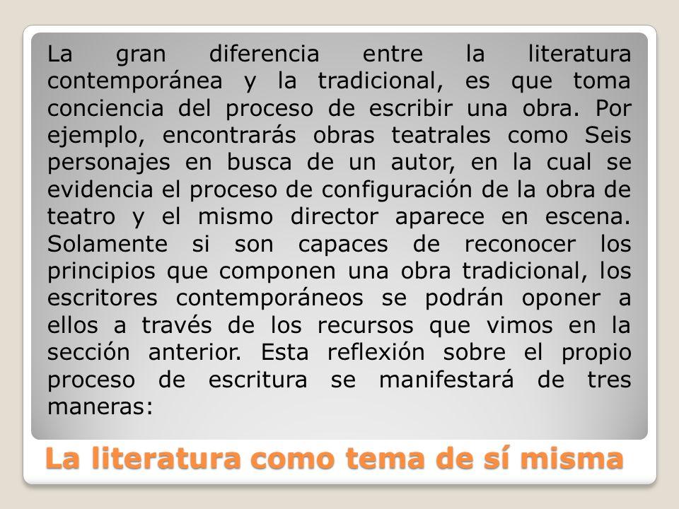 La literatura como tema de sí misma La gran diferencia entre la literatura contemporánea y la tradicional, es que toma conciencia del proceso de escri