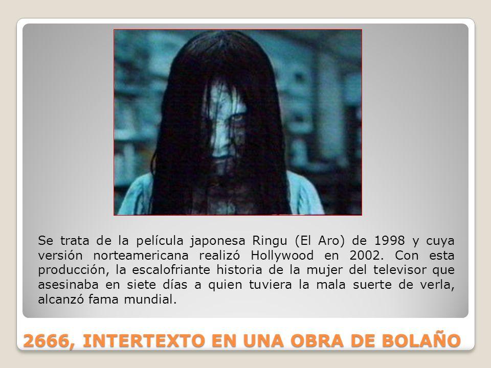 2666, INTERTEXTO EN UNA OBRA DE BOLAÑO Se trata de la película japonesa Ringu (El Aro) de 1998 y cuya versión norteamericana realizó Hollywood en 2002
