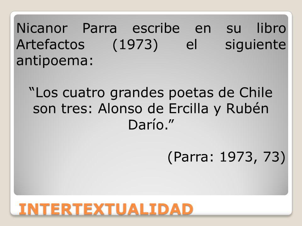 INTERTEXTUALIDAD Nicanor Parra escribe en su libro Artefactos (1973) el siguiente antipoema: Los cuatro grandes poetas de Chile son tres: Alonso de Er